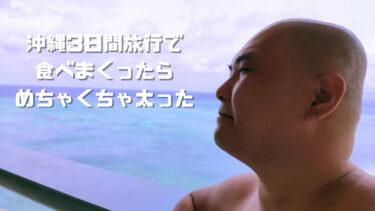 【沖縄】3日間旅行で食べまくったら、めちゃくちゃ太った