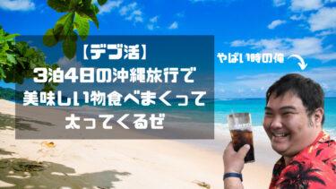 【デブ活】3泊4日の沖縄旅行で美味しい物食べまくって太ってくるぜ